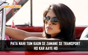 """Pata nahi tum kaun se zamane se transport ho kar aaye ho"" 